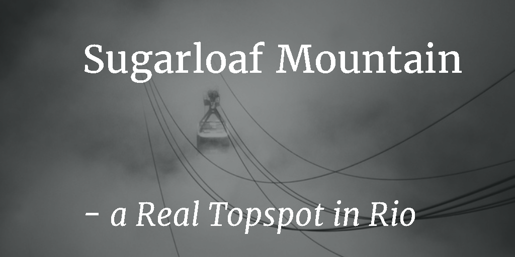 Sugarloaf Mountain – a Real Topspot in Rio